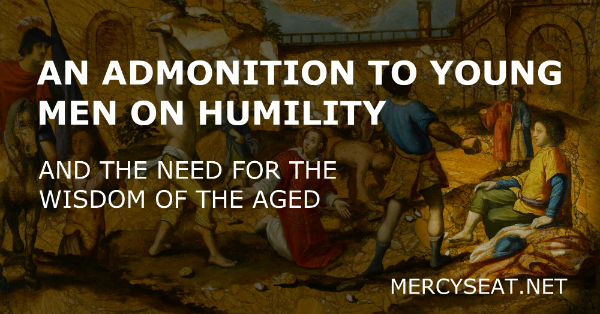 An Admonition to Young Men on Humility and The Need For the Wisdom of the Aged